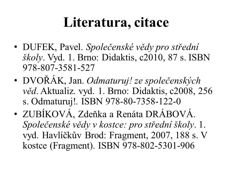 Literatura, citace DUFEK, Pavel. Společenské vědy pro střední školy. Vyd. 1. Brno: Didaktis, c2010, 87 s. ISBN 978-807-3581-527 DVOŘÁK, Jan. Odmaturuj