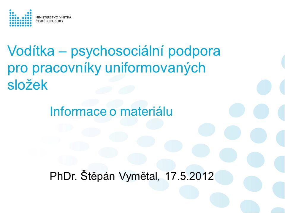 Vodítka – psychosociální podpora pro pracovníky uniformovaných složek Informace o materiálu PhDr. Štěpán Vymětal, 17.5.2012