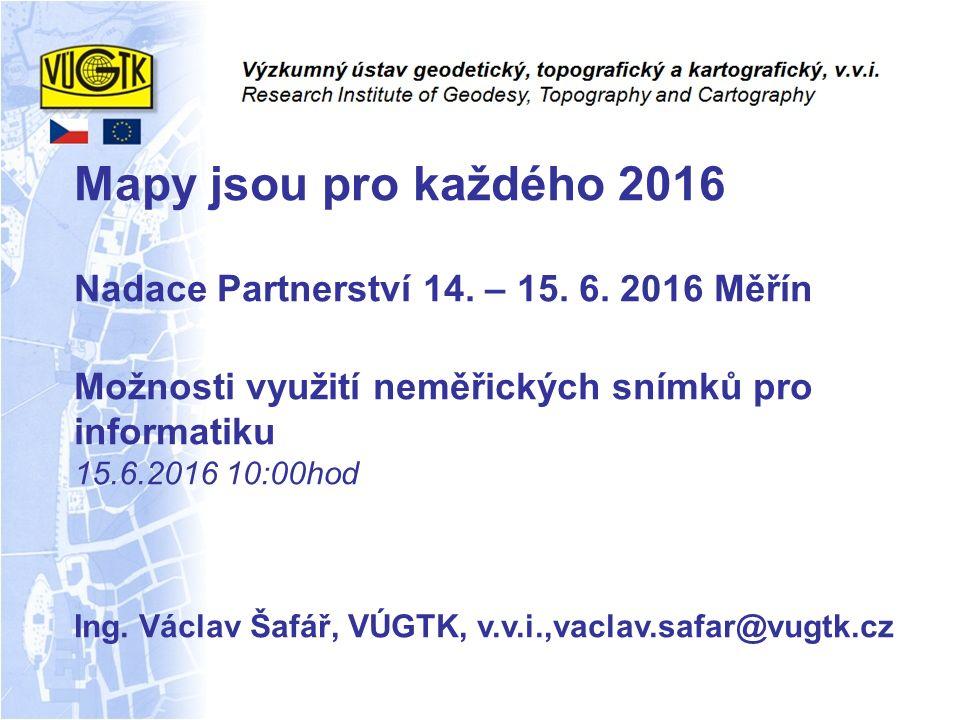 Mapy jsou pro každého 2016 Nadace Partnerství 14. – 15. 6. 2016 Měřín Možnosti využití neměřických snímků pro informatiku 15.6.2016 10:00hod Ing. Václ
