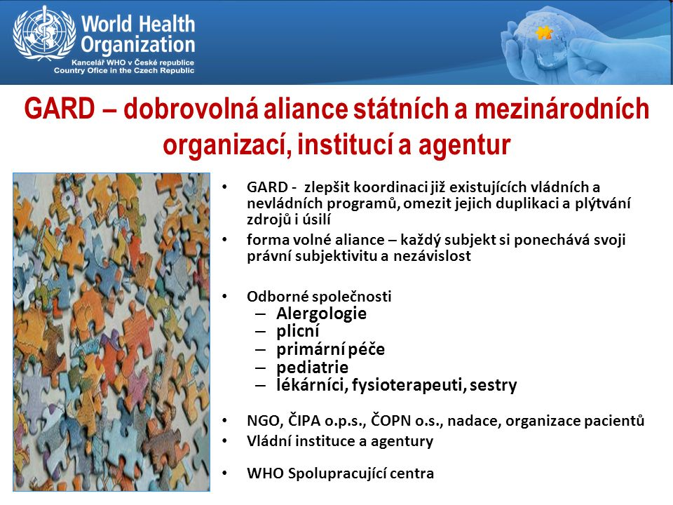GARD – dobrovolná aliance státních a mezinárodních organizací, institucí a agentur GARD - zlepšit koordinaci již existujících vládních a nevládních programů, omezit jejich duplikaci a plýtvání zdrojů i úsilí forma volné aliance – každý subjekt si ponechává svoji právní subjektivitu a nezávislost Odborné společnosti – Alergologie – plicní – primární péče – pediatrie – lékárníci, fysioterapeuti, sestry NGO, ČIPA o.p.s., ČOPN o.s., nadace, organizace pacientů Vládní instituce a agentury WHO Spolupracující centra