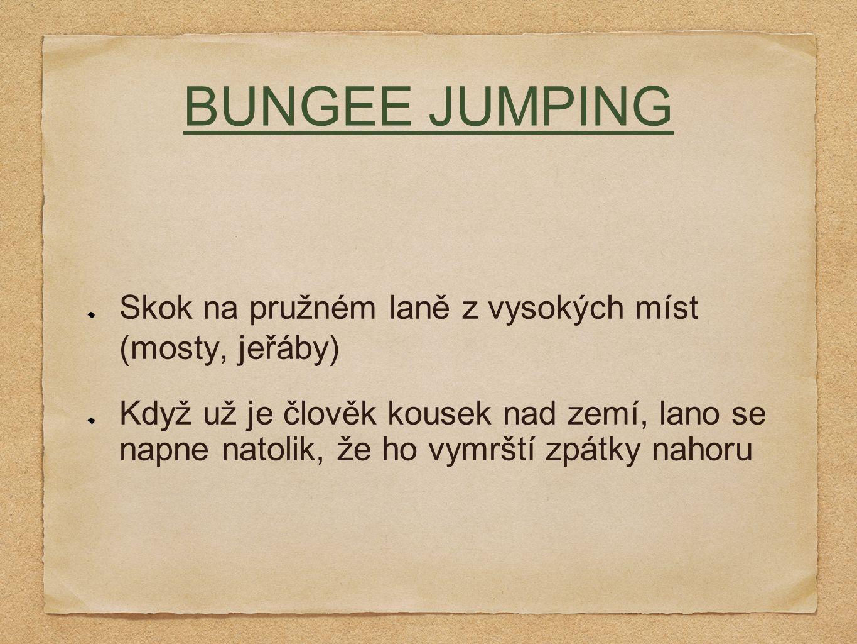 BUNGEE JUMPING Skok na pružném laně z vysokých míst (mosty, jeřáby) Když už je člověk kousek nad zemí, lano se napne natolik, že ho vymrští zpátky nahoru