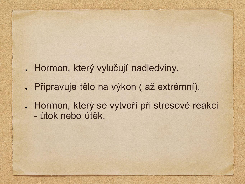 Hormon, který vylučují nadledviny. Připravuje tělo na výkon ( až extrémní).