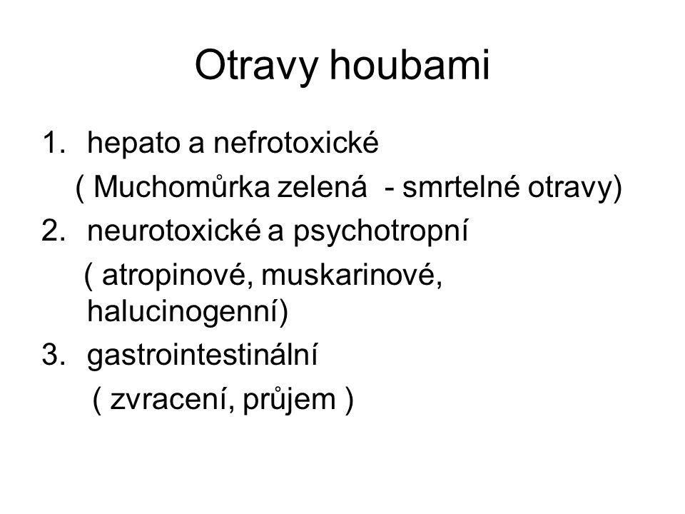 Otravy houbami 1.hepato a nefrotoxické ( Muchomůrka zelená - smrtelné otravy) 2.neurotoxické a psychotropní ( atropinové, muskarinové, halucinogenní) 3.gastrointestinální ( zvracení, průjem )