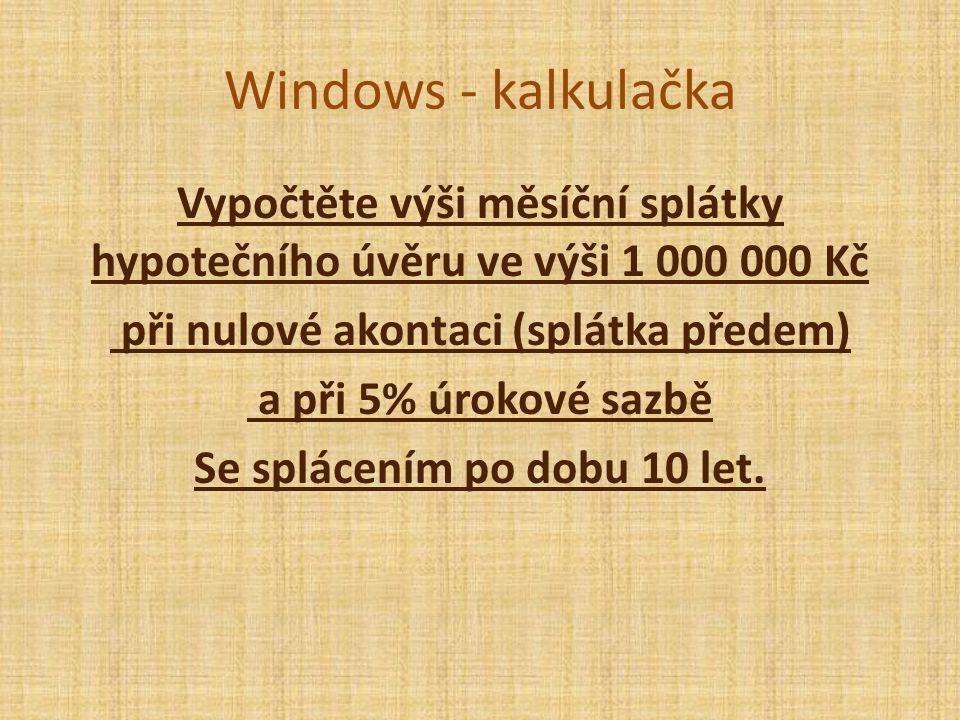 Windows - kalkulačka Vypočtěte výši měsíční splátky hypotečního úvěru ve výši 1 000 000 Kč při nulové akontaci (splátka předem) a při 5% úrokové sazbě Se splácením po dobu 10 let.