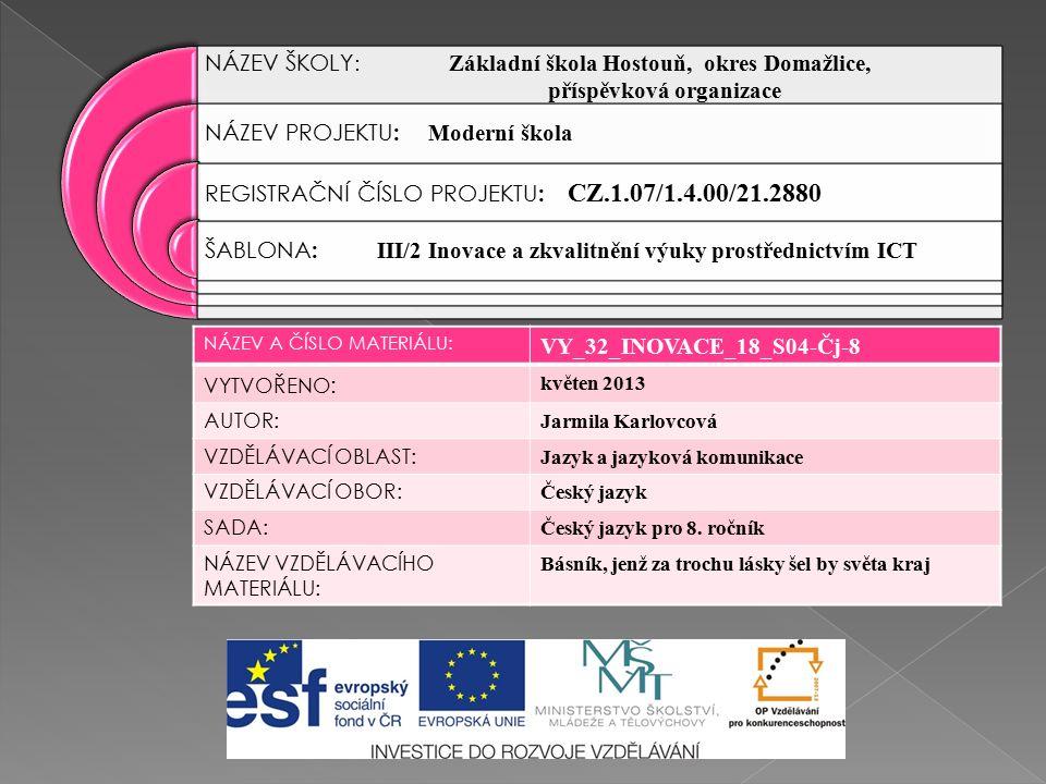 NÁZEV ŠKOLY : Základní škola Hostouň, okres Domažlice, příspěvková organizace NÁZEV PROJEKTU : Moderní škola REGISTRAČNÍ ČÍSLO PROJEKTU : CZ.1.07/1.4.00/21.2880 ŠABLONA : III/2 Inovace a zkvalitnění výuky prostřednictvím ICT NÁZEV A ČÍSLO MATERIÁLU: VY_32_INOVACE_18_S04-Čj-8 VYTVOŘENO : květen 2013 AUTOR: Jarmila Karlovcová VZDĚLÁVACÍ OBLAST: Jazyk a jazyková komunikace VZDĚLÁVACÍ OBOR: Český jazyk SADA: Český jazyk pro 8.