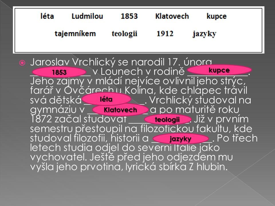  Jaroslav Vrchlický se narodil 17.února ____________ v Lounech v rodině ____________.