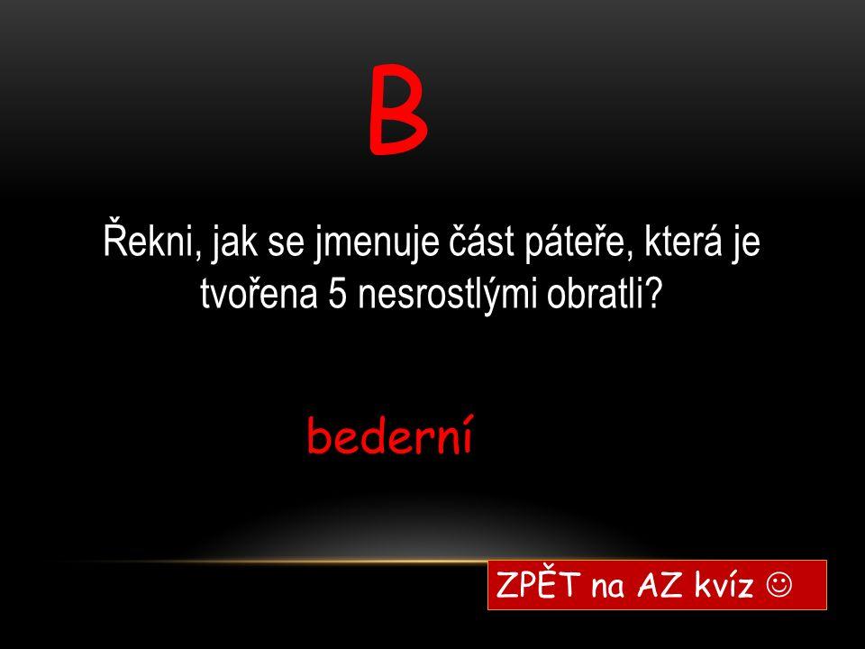 B bederní ZPĚT na AZ kvíz Řekni, jak se jmenuje část páteře, která je tvořena 5 nesrostlými obratli