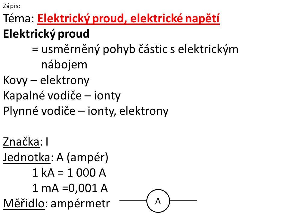 Zápis: Téma: Elektrický proud, elektrické napětí Elektrický proud = usměrněný pohyb částic s elektrickým nábojem Kovy – elektrony Kapalné vodiče – ionty Plynné vodiče – ionty, elektrony Značka: I Jednotka: A (ampér) 1 kA = 1 000 A 1 mA =0,001 A Měřidlo: ampérmetr A