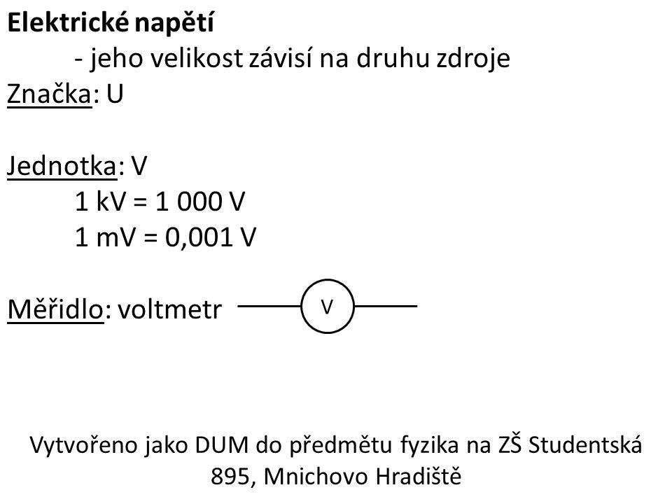 Elektrické napětí - jeho velikost závisí na druhu zdroje Značka: U Jednotka: V 1 kV = 1 000 V 1 mV = 0,001 V Měřidlo: voltmetr V Vytvořeno jako DUM do předmětu fyzika na ZŠ Studentská 895, Mnichovo Hradiště