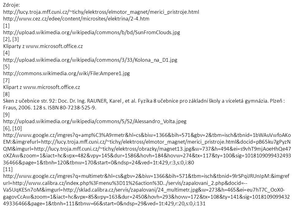 Zdroje: http://lucy.troja.mff.cuni.cz/~tichy/elektross/elmotor_magnet/merici_pristroje.html http://www.cez.cz/edee/content/microsites/elektrina/2-4.htm [1] http://upload.wikimedia.org/wikipedia/commons/b/bd/SunFromClouds.jpg [2], [3] Kliparty z www.microsoft.office.cz [4] http://upload.wikimedia.org/wikipedia/commons/3/33/Kolona_na_D1.jpg [5] http://commons.wikimedia.org/wiki/File:Ampere1.jpg [7] Klipart z www.microsoft.office.cz [8] Sken z učebnice str.