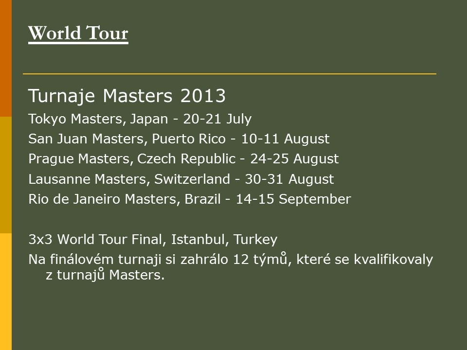 World Tour Turnaje Masters 2013 Tokyo Masters, Japan - 20-21 July San Juan Masters, Puerto Rico - 10-11 August Prague Masters, Czech Republic - 24-25