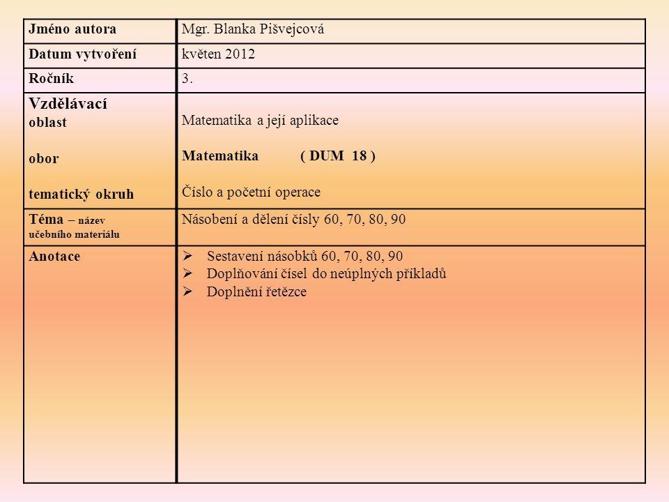 Jméno autoraMgr. Blanka Pišvejcová Datum vytvořeníkvěten 2012 Ročník3. Vzdělávací oblast obor tematický okruh Matematika a její aplikace Matematika (
