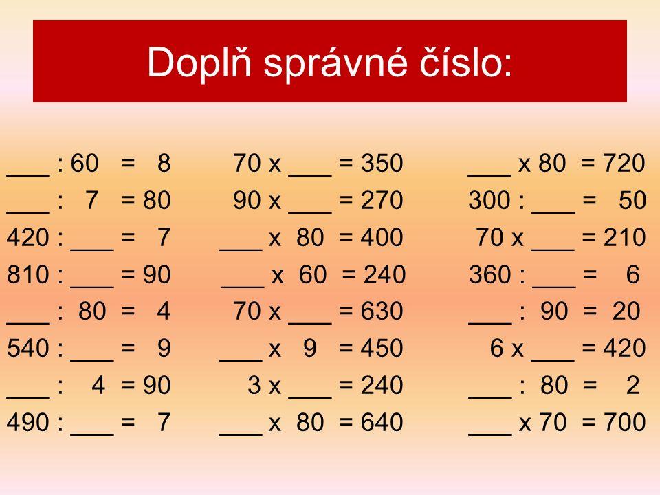 ___ : 60 = 8 70 x ___ = 350 ___ x 80 = 720 ___ : 7 = 80 90 x ___ = 270 300 : ___ = 50 420 : ___ = 7 ___ x 80 = 400 70 x ___ = 210 810 : ___ = 90 ___ x 60 = 240360 : ___ = 6 ___ : 80 = 4 70 x ___ = 630___ : 90 = 20 540 : ___ = 9 ___ x 9 = 450 6 x ___ = 420 ___ : 4 = 90 3 x ___ = 240___ : 80 = 2 490 : ___ = 7 ___ x 80 = 640___ x 70 = 700 Doplň správné číslo: