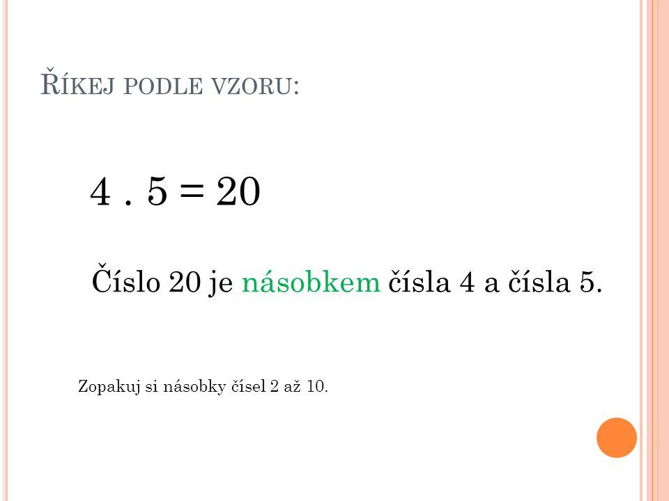 Ř ÍKEJ PODLE VZORU : 4. 5 = 20 Číslo 20 je násobkem čísla 4 a čísla 5.