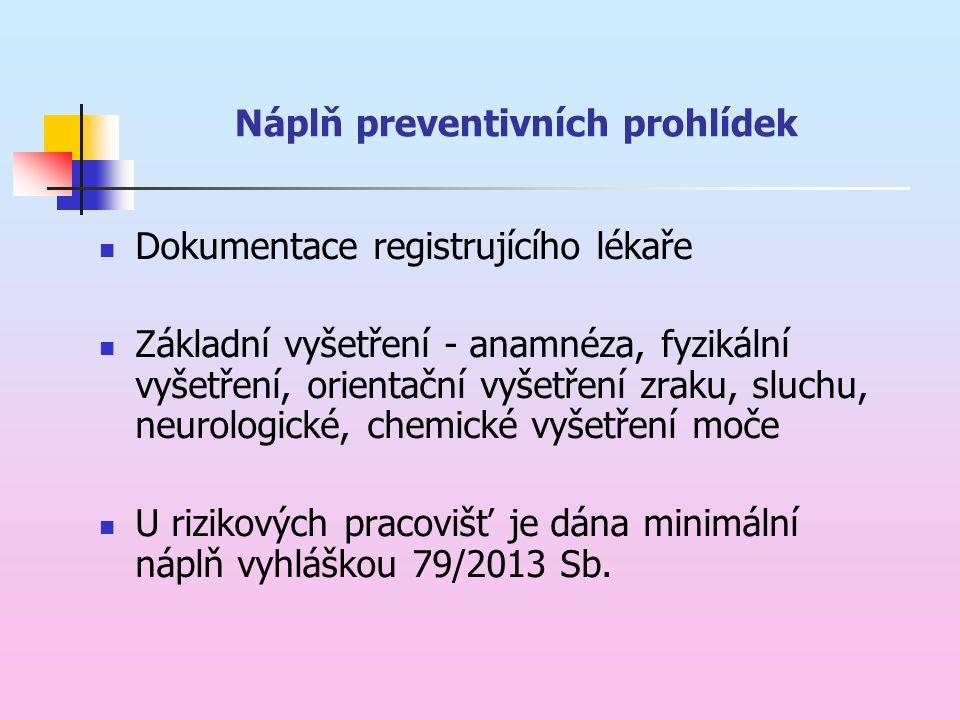 Náplň preventivních prohlídek Dokumentace registrujícího lékaře Základní vyšetření - anamnéza, fyzikální vyšetření, orientační vyšetření zraku, sluchu, neurologické, chemické vyšetření moče U rizikových pracovišť je dána minimální náplň vyhláškou 79/2013 Sb.