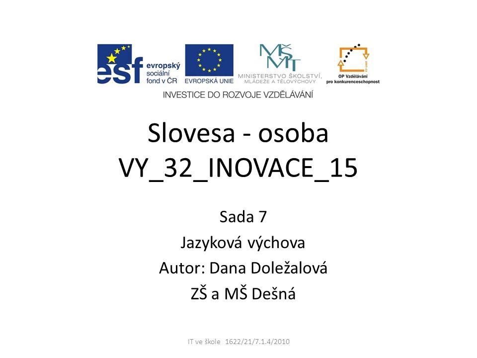 Slovesa - osoba VY_32_INOVACE_15 Sada 7 Jazyková výchova Autor: Dana Doležalová ZŠ a MŠ Dešná IT ve škole 1622/21/7.1.4/2010