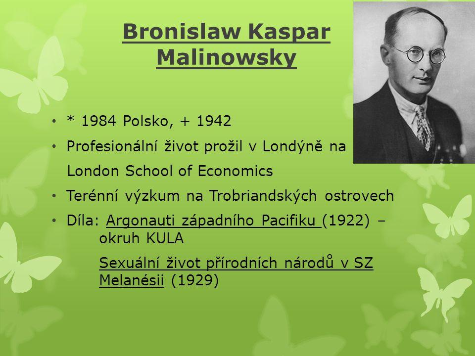 Bronislaw Kaspar Malinowsky * 1984 Polsko, + 1942 Profesionální život prožil v Londýně na London School of Economics Terénní výzkum na Trobriandských