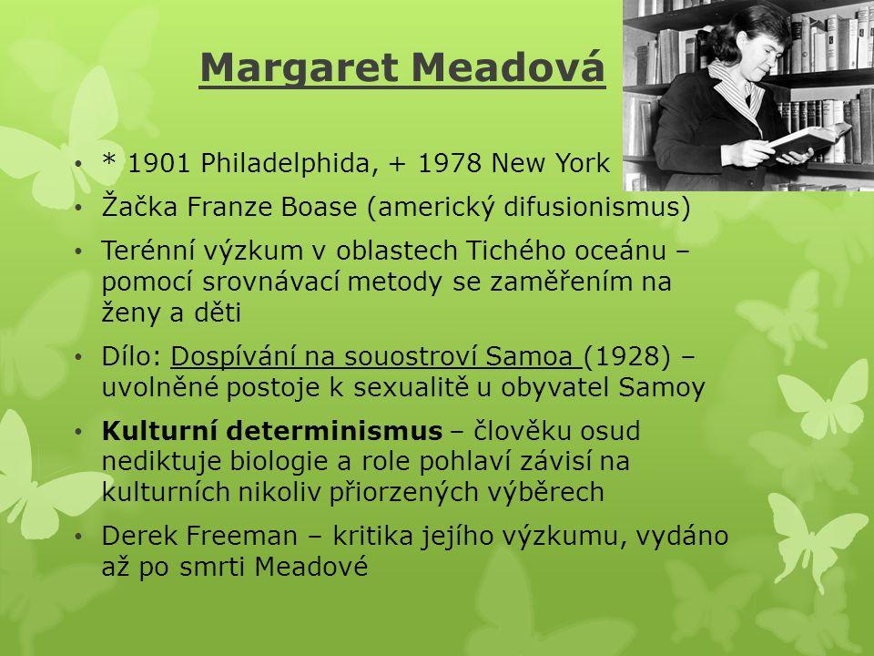 Margaret Meadová * 1901 Philadelphida, + 1978 New York Žačka Franze Boase (americký difusionismus) Terénní výzkum v oblastech Tichého oceánu – pomocí