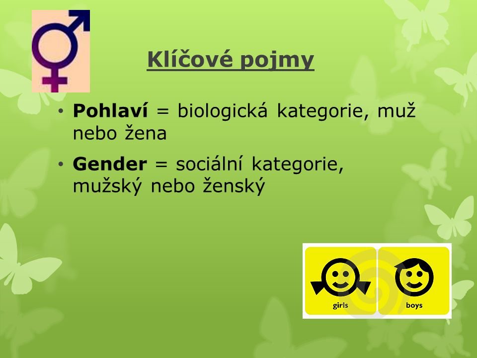 Klíčové pojmy Pohlaví = biologická kategorie, muž nebo žena Gender = sociální kategorie, mužský nebo ženský