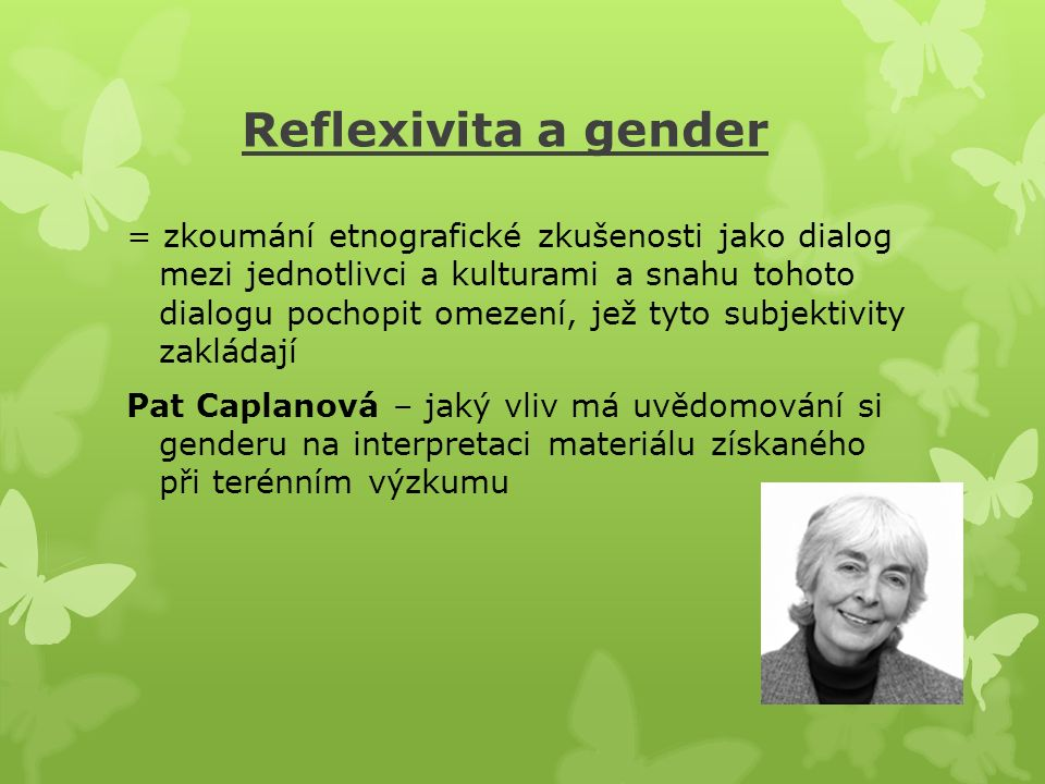 Reflexivita a gender = zkoumání etnografické zkušenosti jako dialog mezi jednotlivci a kulturami a snahu tohoto dialogu pochopit omezení, jež tyto subjektivity zakládají Pat Caplanová – jaký vliv má uvědomování si genderu na interpretaci materiálu získaného při terénním výzkumu