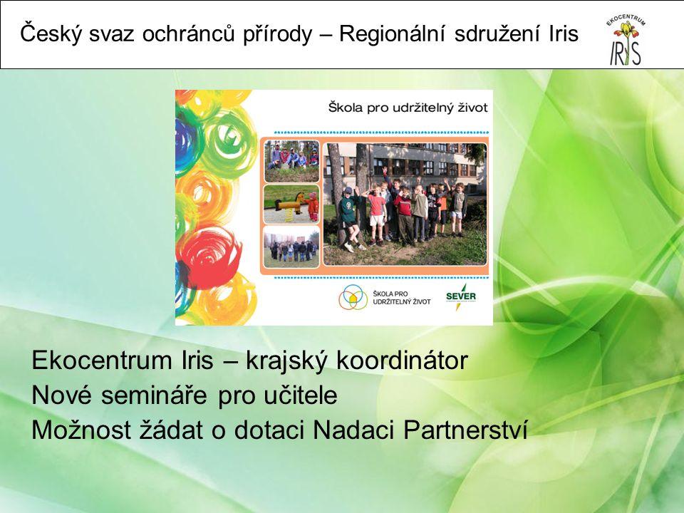 Český svaz ochránců přírody – Regionální sdružení Iris Ekocentrum Iris – krajský koordinátor Nové semináře pro učitele Možnost žádat o dotaci Nadaci Partnerství