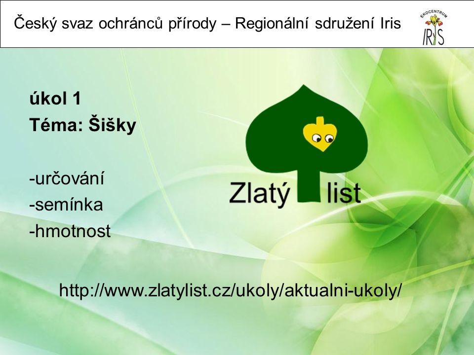 Český svaz ochránců přírody – Regionální sdružení Iris úkol 1 Téma: Šišky -určování -semínka -hmotnost http://www.zlatylist.cz/ukoly/aktualni-ukoly/