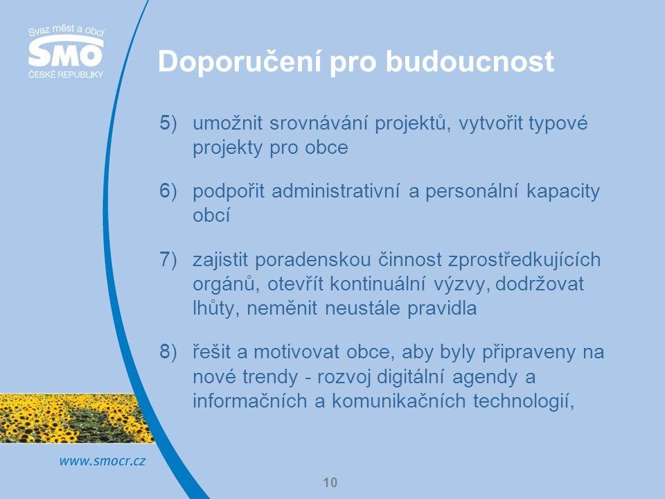 10 Doporučení pro budoucnost 5)umožnit srovnávání projektů, vytvořit typové projekty pro obce 6)podpořit administrativní a personální kapacity obcí 7)zajistit poradenskou činnost zprostředkujících orgánů, otevřít kontinuální výzvy, dodržovat lhůty, neměnit neustále pravidla 8)řešit a motivovat obce, aby byly připraveny na nové trendy - rozvoj digitální agendy a informačních a komunikačních technologií,