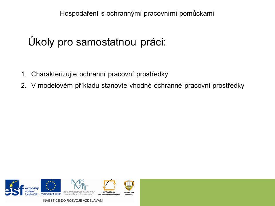 Úkoly pro samostatnou práci: Hospodaření s ochrannými pracovními pomůckami 1.Charakterizujte ochranní pracovní prostředky 2.V modelovém příkladu stanovte vhodné ochranné pracovní prostředky