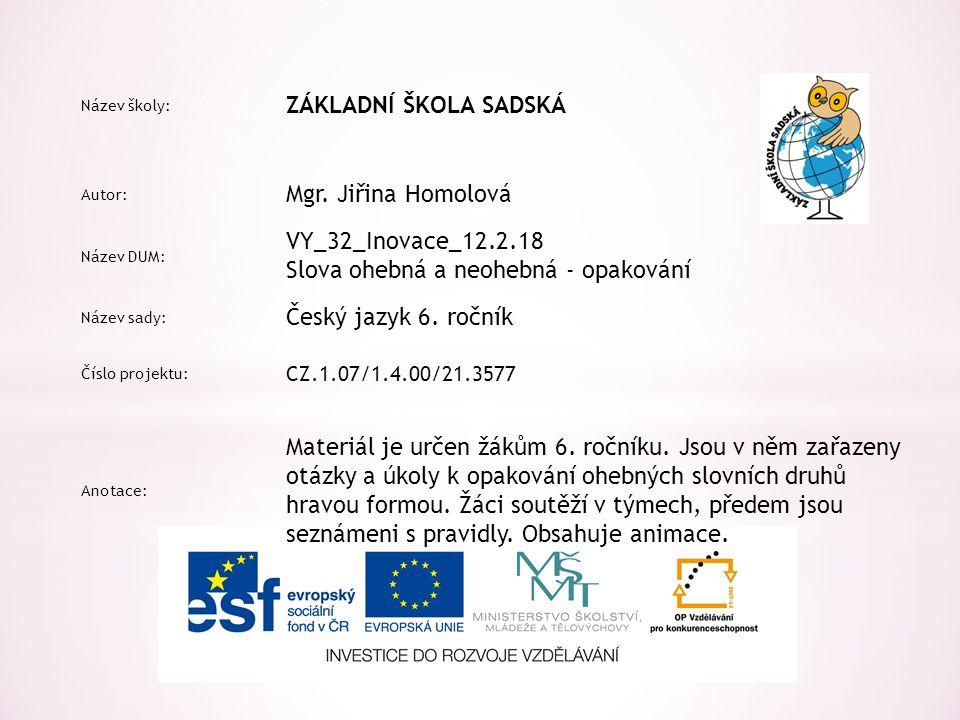 Název školy: ZÁKLADNÍ ŠKOLA SADSKÁ Autor: Mgr. Jiřina Homolová Název DUM: VY_32_Inovace_12.2.18 Slova ohebná a neohebná - opakování Název sady: Český