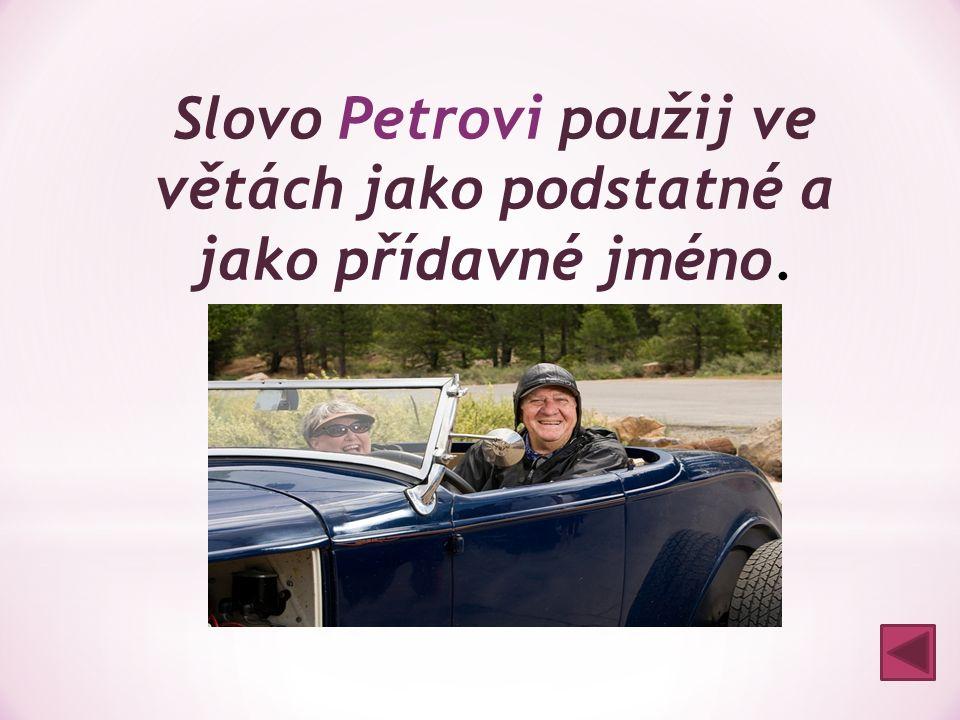 Slovo Petrovi použij ve větách jako podstatné a jako přídavné jméno. Dojdi k Petrovi (1) s úkoly. Petrovi (2) kamarádi mi pomohli.