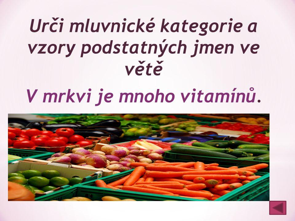 Urči mluvnické kategorie a vzory podstatných jmen ve větě V mrkvi je mnoho vitamínů. mrkvi: 6. p., č. j., r. ženský, vzor píseň vitamínů: 2. p., č. mn