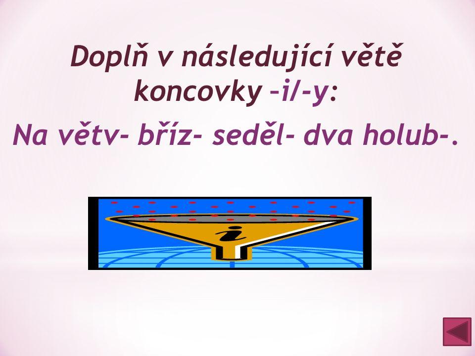 Doplň v následující větě koncovky –i/-y: Na větv- bříz- seděl- dva holub-. Na větvi břízy seděli dva holubi.