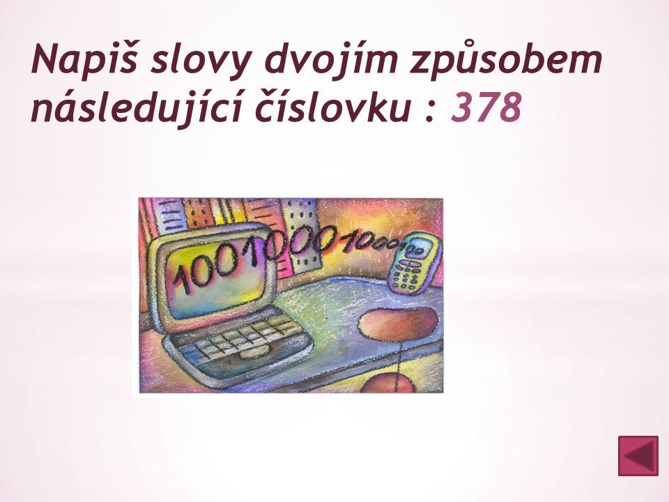  tři sta sedmdesát osm  tři sta osmasedmdesát Napiš slovy dvojím způsobem následující číslovku : 378