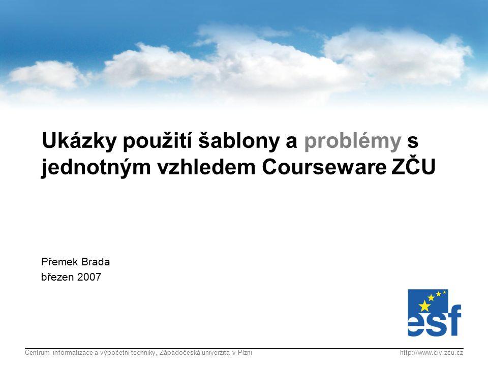 Centrum informatizace a výpočetní techniky, Západočeská univerzita v Plznihttp://www.civ.zcu.cz Ukázky použití šablony a problémy s jednotným vzhledem Courseware ZČU Přemek Brada březen 2007