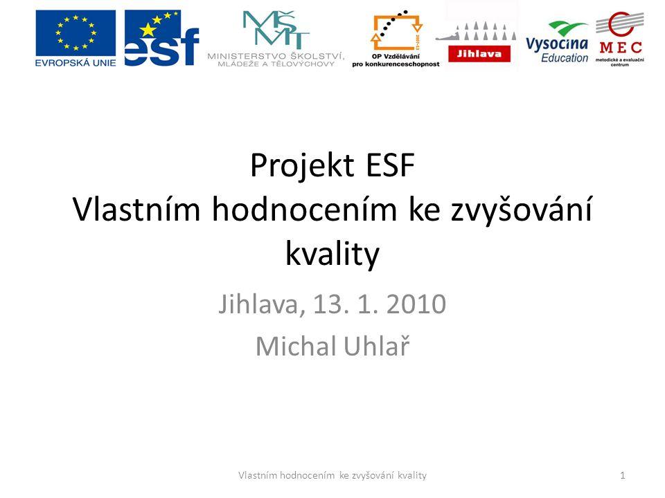 Projekt ESF Vlastním hodnocením ke zvyšování kvality Jihlava, 13. 1. 2010 Michal Uhlař 1Vlastním hodnocením ke zvyšování kvality
