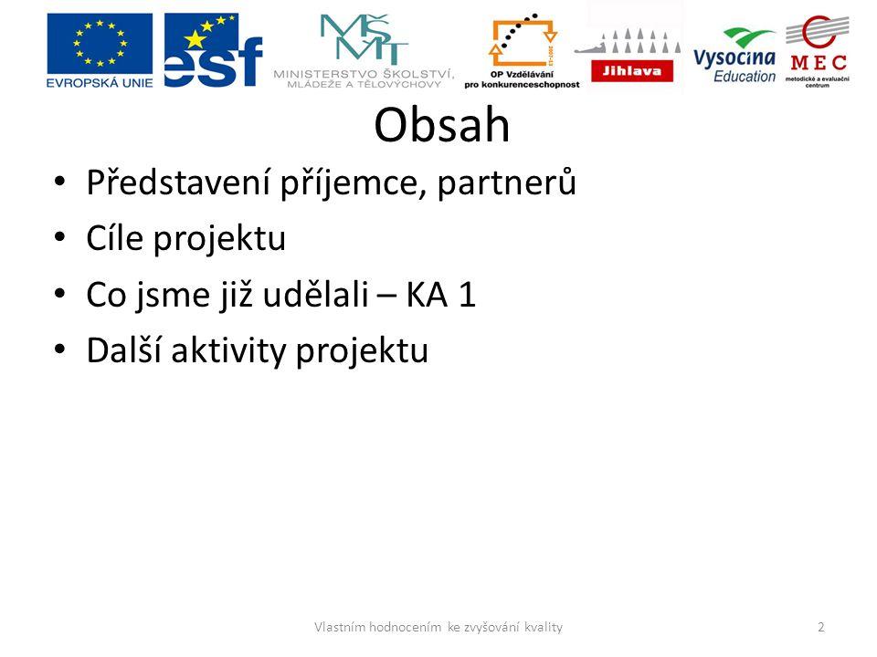 Obsah Představení příjemce, partnerů Cíle projektu Co jsme již udělali – KA 1 Další aktivity projektu 2Vlastním hodnocením ke zvyšování kvality