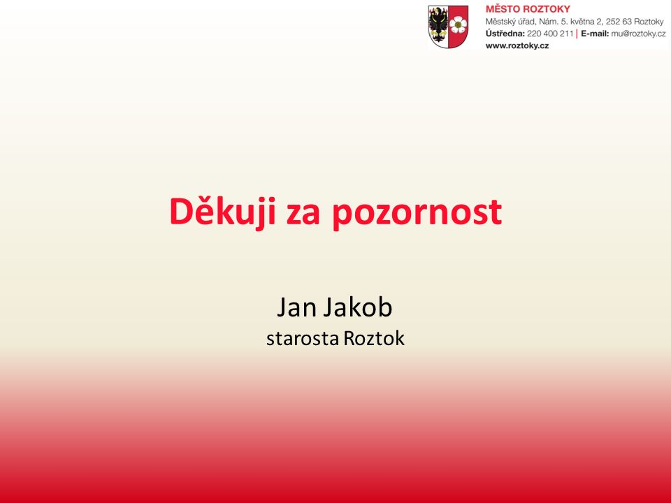 Děkuji za pozornost Jan Jakob starosta Roztok