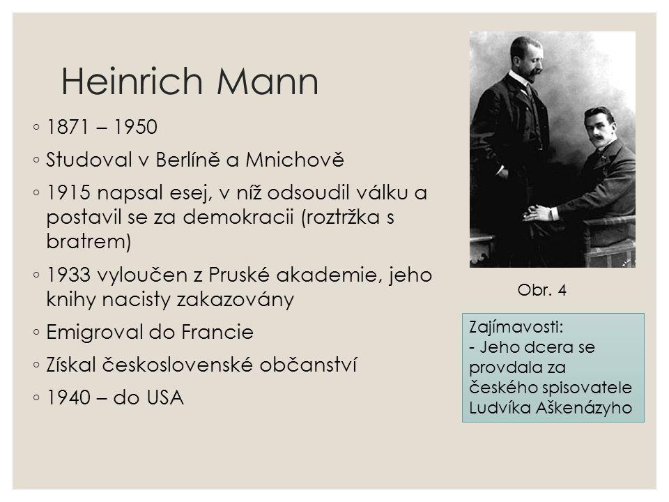 Heinrich Mann ◦ 1871 – 1950 ◦ Studoval v Berlíně a Mnichově ◦ 1915 napsal esej, v níž odsoudil válku a postavil se za demokracii (roztržka s bratrem) ◦ 1933 vyloučen z Pruské akademie, jeho knihy nacisty zakazovány ◦ Emigroval do Francie ◦ Získal československé občanství ◦ 1940 – do USA Obr.