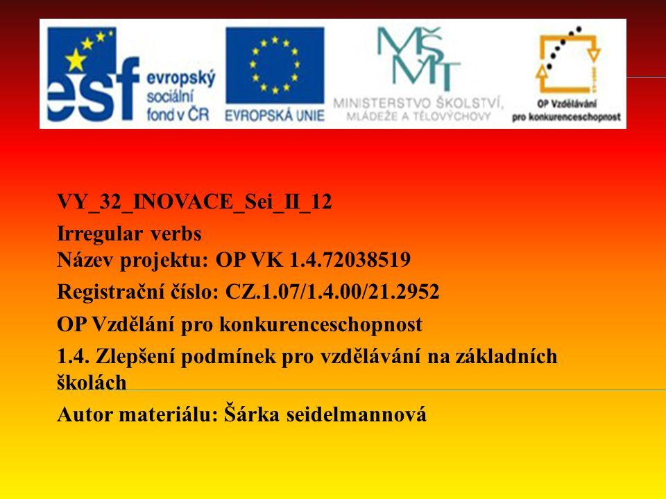 VY_32_INOVACE_Sei_II_12 Irregular verbs Název projektu: OP VK 1.4.72038519 Registrační číslo: CZ.1.07/1.4.00/21.2952 OP Vzdělání pro konkurenceschopnost 1.4.