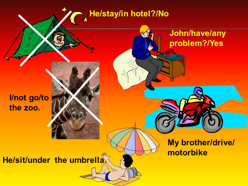 He/stay/in hotel /No John/have/any problem /Yes My brother/drive/ motorbike I/not go/to the zoo.