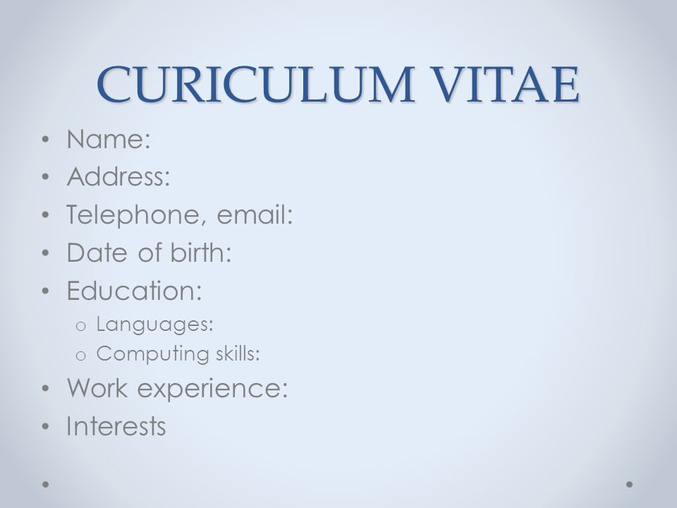 CURICULUM VITAE Name: Address: Telephone, email: Date of birth: Education: o Languages: o Computing skills: Work experience: Interests