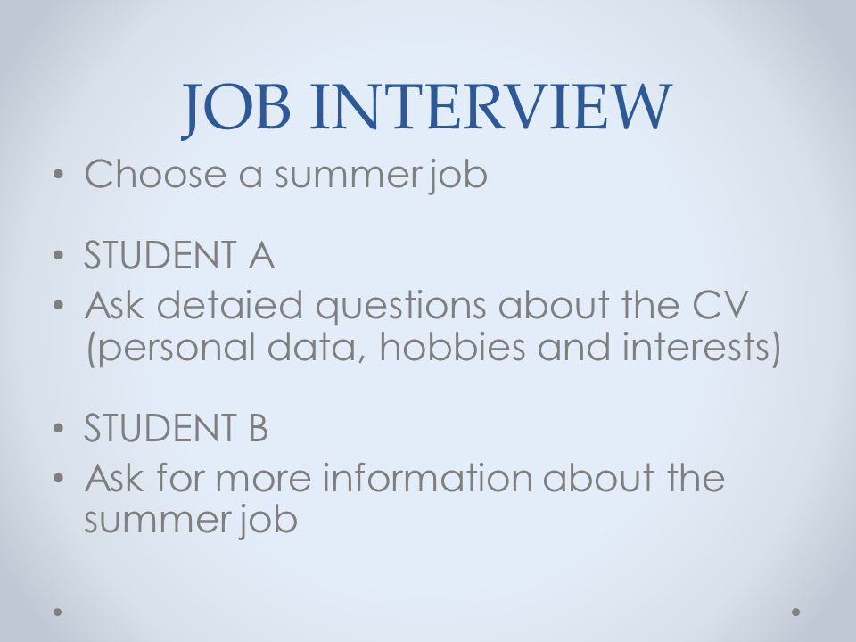 JOB INTERVIEW Choose a summer job STUDENT A Ask detaied questions about the CV (personal data, hobbies and interests) STUDENT B Ask for more information about the summer job