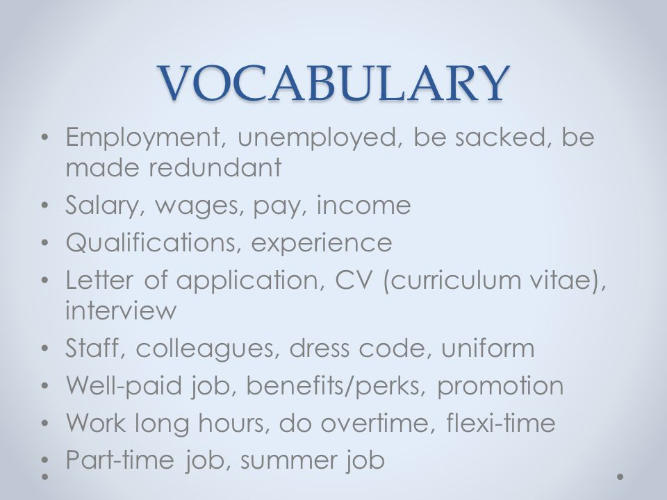 VOCABULARY Employment, unemployed, be sacked, be made redundant Salary, wages, pay, income Qualifications, experience Letter of application, CV (curriculum vitae), interview Staff, colleagues, dress code, uniform Well-paid job, benefits/perks, promotion Work long hours, do overtime, flexi-time Part-time job, summer job