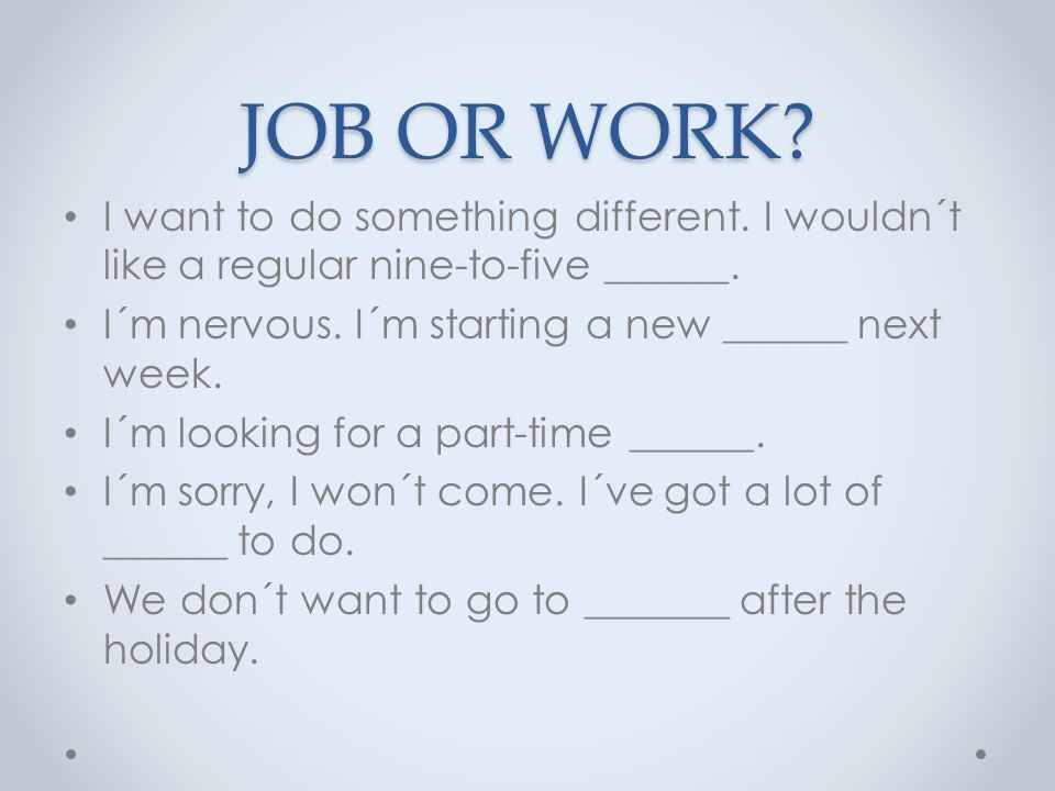 JOB OR WORK. I want to do something different. I wouldn´t like a regular nine-to-five ______.