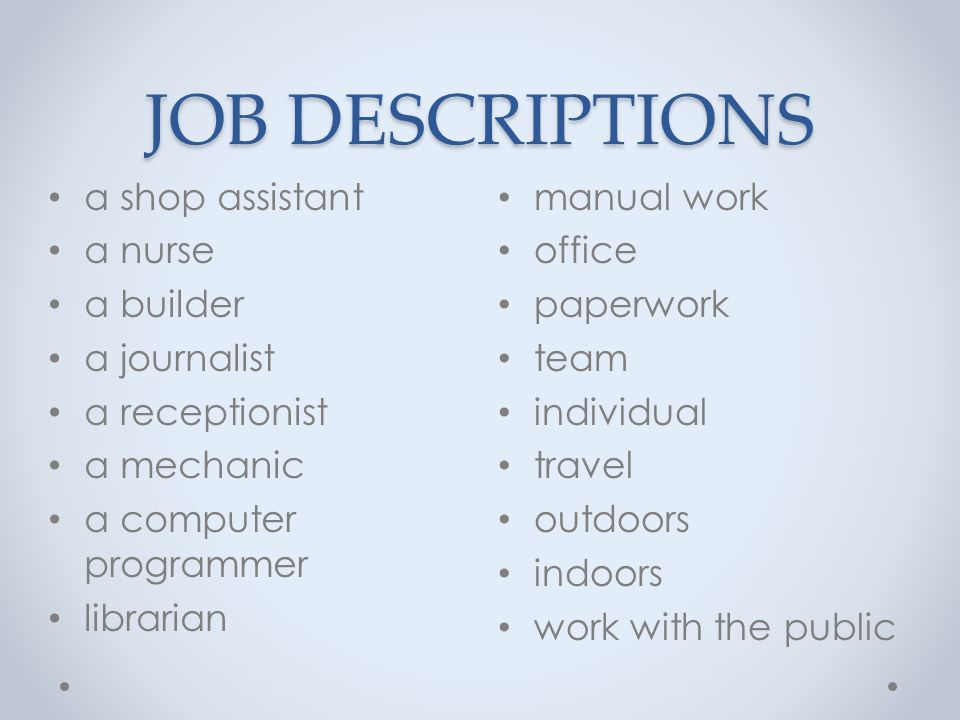 JOB DESCRIPTIONS manual work office paperwork team individual travel outdoors indoors work with the public a shop assistant a nurse a builder a journalist a receptionist a mechanic a computer programmer librarian