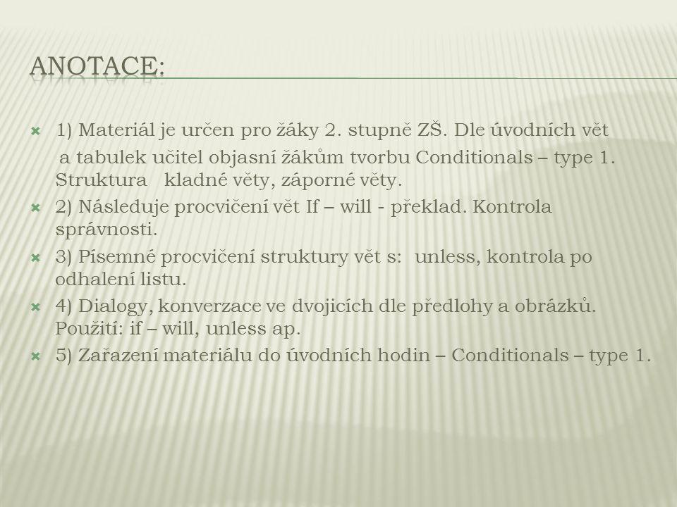  1) Materiál je určen pro žáky 2. stupně ZŠ. Dle úvodních vět a tabulek učitel objasní žákům tvorbu Conditionals – type 1. Struktura kladné věty, záp