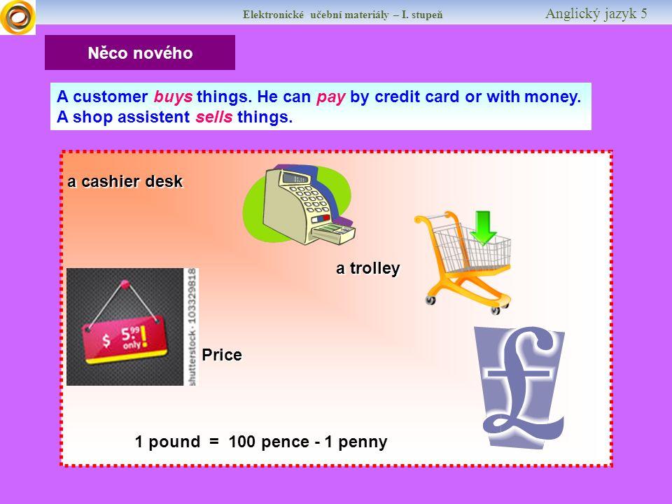 Elektronické učební materiály – I. stupeň Anglický jazyk 5 Něco nového a cashier desk a trolley Price 1 pound = 100 pence - 1 penny A customer buys th