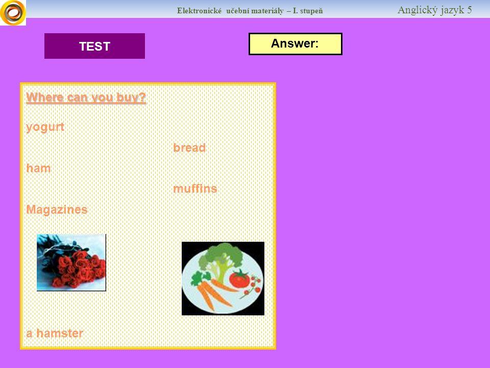 Elektronické učební materiály – I. stupeň Anglický jazyk 5 TEST Answer: Where can you buy? yogurt bread ham muffins Magazines a hamster