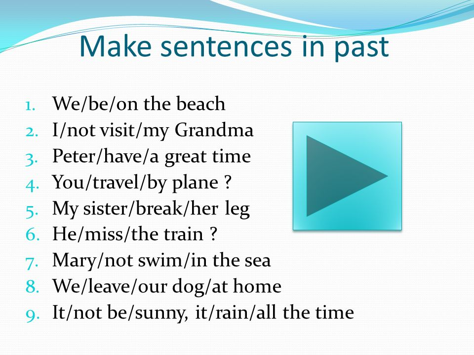 Make sentences in past 1. We/be/on the beach 2. I/not visit/my Grandma 3. Peter/have/a great time 4. You/travel/by plane ? 5. My sister/break/her leg