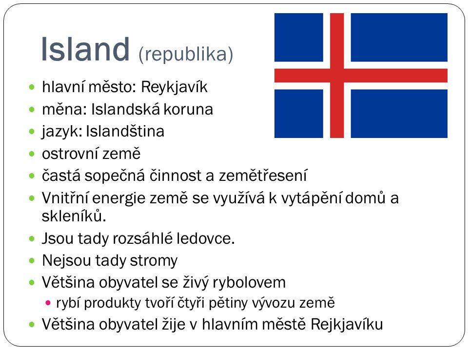 Island (republika) hlavní město: Reykjavík měna: Islandská koruna jazyk: Islandština ostrovní země častá sopečná činnost a zemětřesení Vnitřní energie země se využívá k vytápění domů a skleníků.